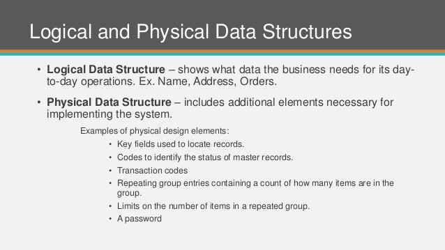 Logical and Physical Data Structures • Logical Data Structure – shows what data the business needs for its day- to-day ope...