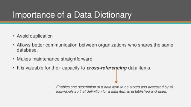 Importance of a Data Dictionary • Avoid duplication • Allows better communication between organizations who shares the sam...