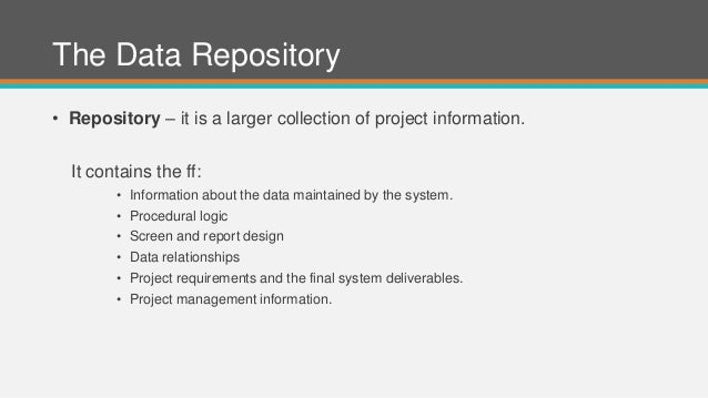 The Data Repository • Repository – it is a larger collection of project information. It contains the ff: • Information abo...