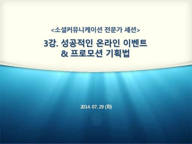 <소셜커뮤니케이션 전문가 세션> 3강. 성공적인 온라인 이벤트 & 프로모션 기획법 2014. 07. 29 (화)