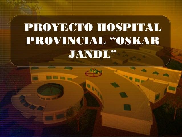 "PROYECTO HOSPITAL PROVINCIAL ""OSKAR JANDL"""