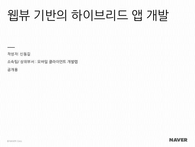 웹뷰 기반의 하이브리드 앱 개발 작성자: 신동길 소속팀/ 상위부서 : 모바일 클라이언트 개발랩 공개용 ⓒ NAVER Corp.
