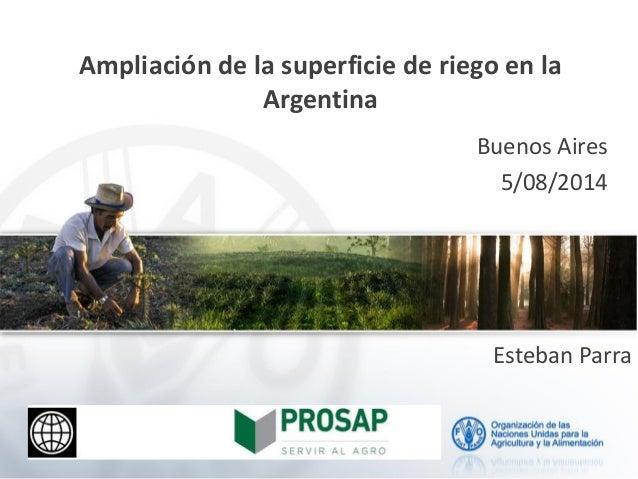 Ampliación de la superficie de riego en la Argentina Buenos Aires 5/08/2014 Esteban Parra