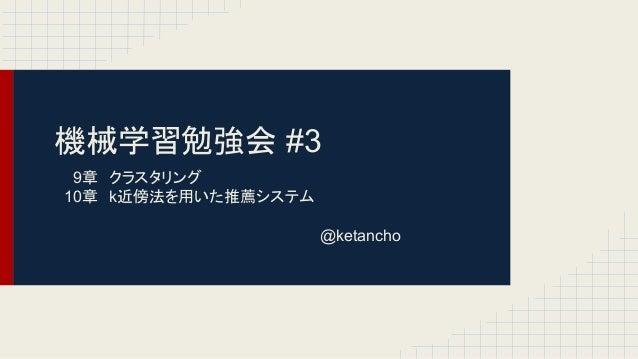 機械学習勉強会 #3 9章 クラスタリング 10章 k近傍法を用いた推薦システム @ketancho