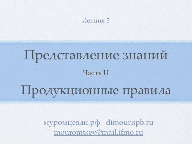 Представление знаний Лекция 3 муромцевди.рф dimour.spb.ru mouromtsev@mail.ifmo.ru Часть II Продукционные правила