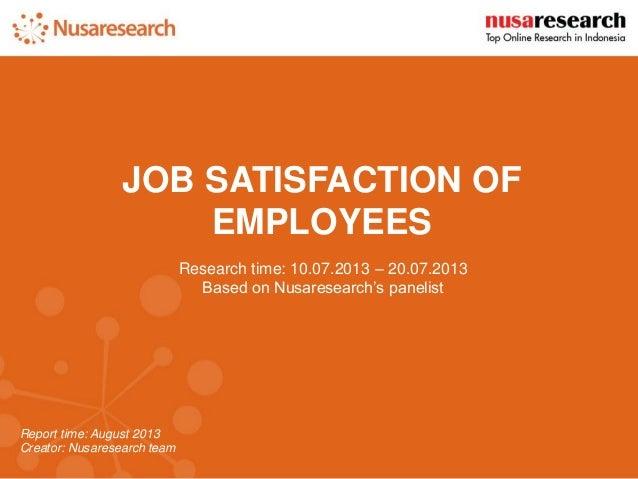 Report time: August 2013  Creator: Nusaresearch team  JOB SATISFACTION OF EMPLOYEES  Research time: 10.07.2013 – 20.07.201...