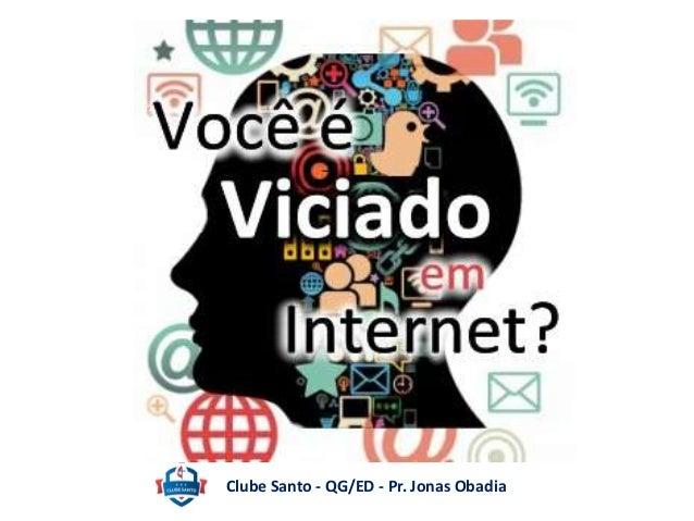 Será que estou  viciado em Internet?  Clube Santo - QG/ED - Pr. Jonas Obadia
