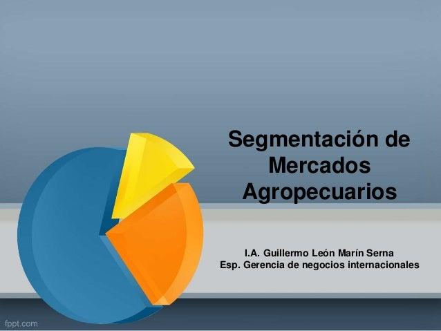 Segmentación de  Mercados  Agropecuarios  I.A. Guillermo León Marín Serna  Esp. Gerencia de negocios internacionales