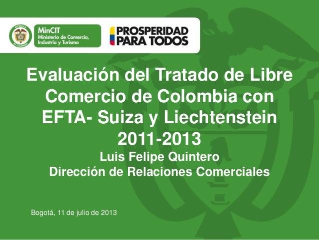 Evaluación del Tratado de Libre  Comercio de Colombia con  EFTA- Suiza y Liechtenstein  Bogotá, 11 de julio de 2013  2011-...