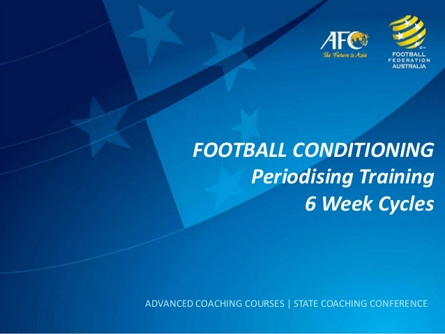 FOOTBALL CONDITIONING Periodising Training 6 Week Cycles ADVANCED COACHING COURSES | STATE COACHING CONFERENCE
