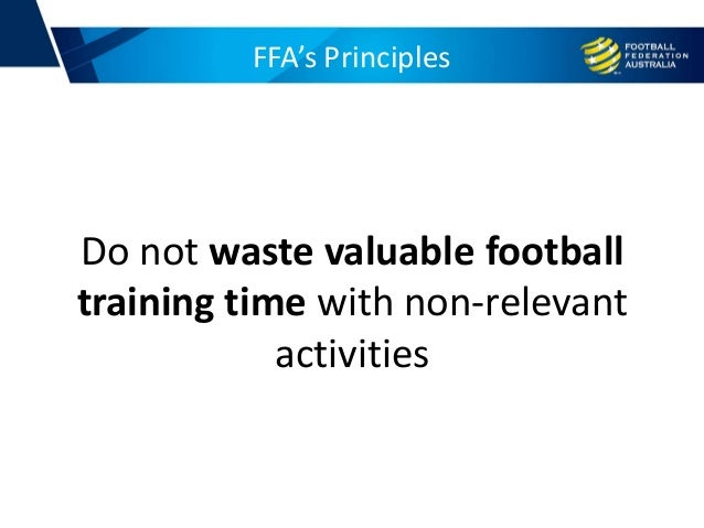 FFA's Principles Do not waste valuable football training time with non-relevant activities