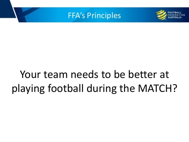 FFA's Principles Your team needs to be better at playing football during the MATCH?