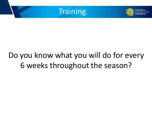Training Do you know what you will do for every 6 weeks throughout the season?