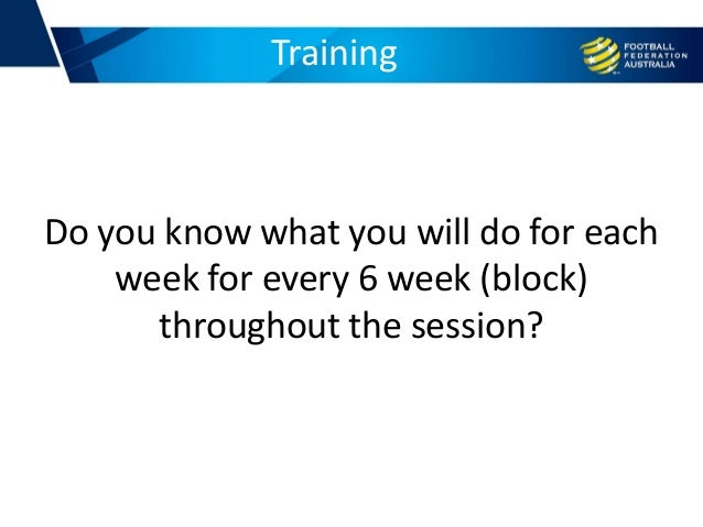 Training Do you know what you will do for each week for every 6 week (block) throughout the session?