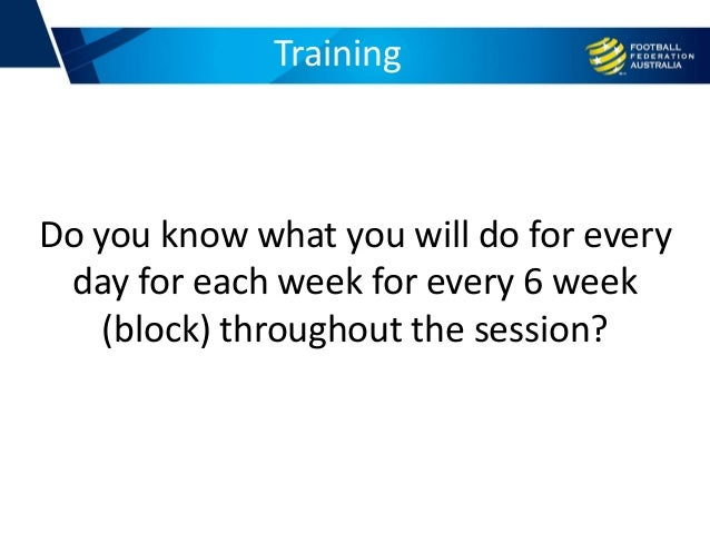 Training Do you know what you will do for every day for each week for every 6 week (block) throughout the session?