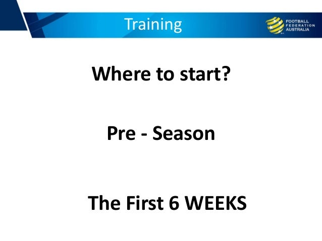 Training Pre - Season Where to start? The First 6 WEEKS