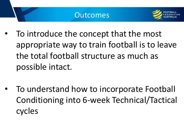 Outcomes • To introduce the concept that the most appropriate way to train football is to leave the total football structu...