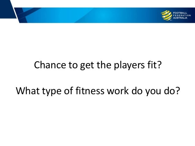 Chance to get the players fit? What type of fitness work do you do?