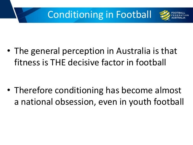 • The general perception in Australia is that fitness is THE decisive factor in football • Therefore conditioning has beco...