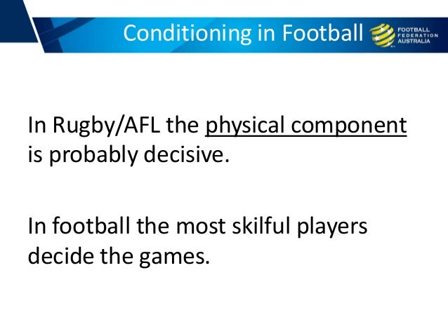 In Rugby/AFL the physical component is probably decisive. In football the most skilful players decide the games. Condition...