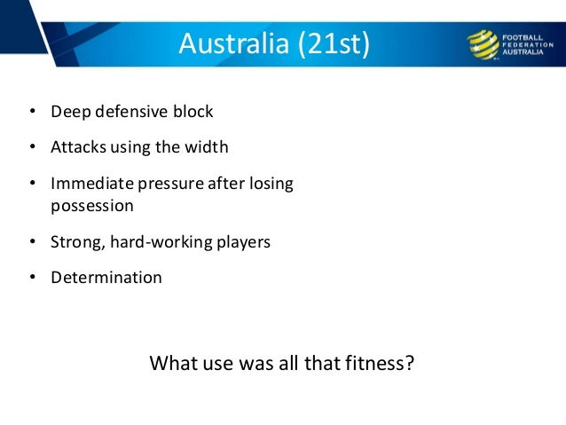 Australia (21st) • Deep defensive block • Attacks using the width • Immediate pressure after losing possession • Strong, h...
