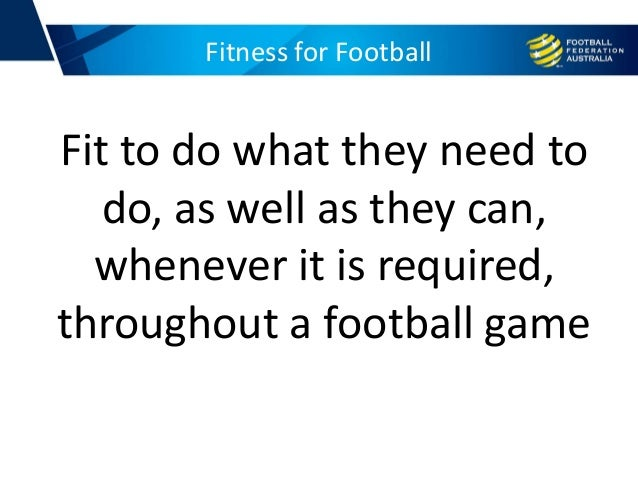Fitness for Football Fit to do what they need to do, as well as they can, whenever it is required, throughout a football g...