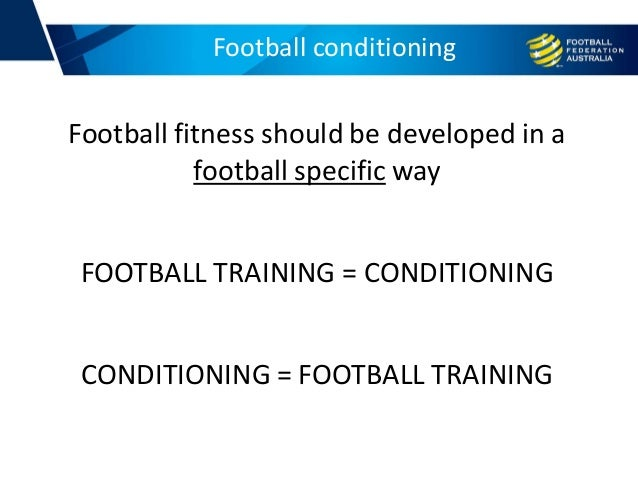 Football fitness should be developed in a football specific way FOOTBALL TRAINING = CONDITIONING CONDITIONING = FOOTBALL T...
