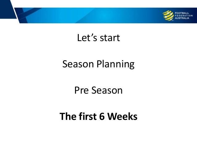 Let's start Season Planning Pre Season The first 6 Weeks