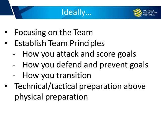 Ideally… • Focusing on the Team • Establish Team Principles - How you attack and score goals - How you defend and prevent ...