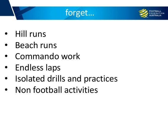 forget… • Hill runs • Beach runs • Commando work • Endless laps • Isolated drills and practices • Non football activities