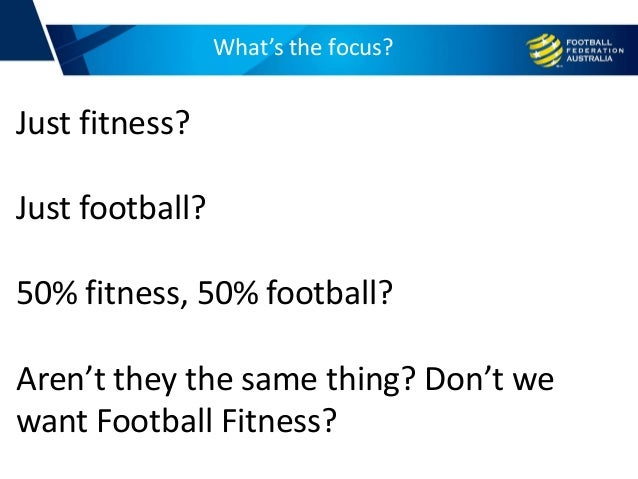 What's the focus? Just fitness? Just football? 50% fitness, 50% football? Aren't they the same thing? Don't we want Footba...