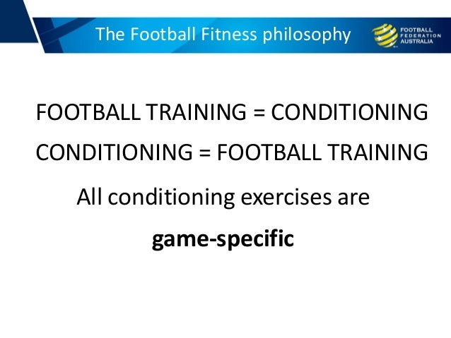 FOOTBALL TRAINING = CONDITIONING CONDITIONING = FOOTBALL TRAINING All conditioning exercises are game-specific The Footbal...