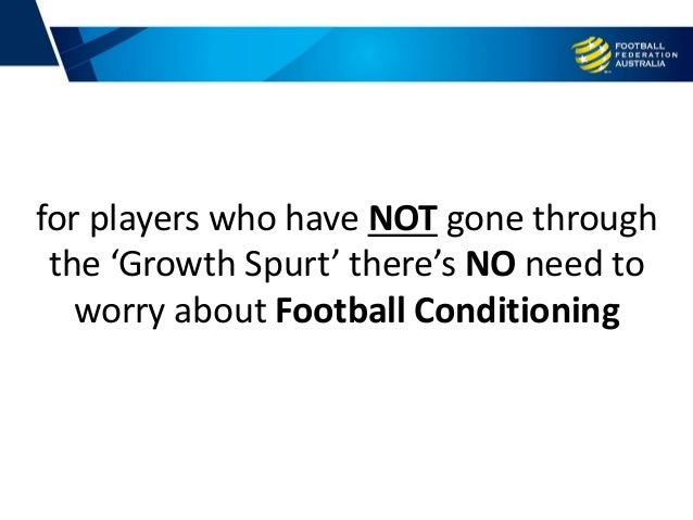 for players who have NOT gone through the 'Growth Spurt' there's NO need to worry about Football Conditioning