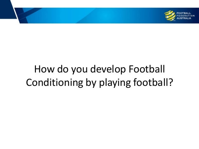 How do you develop Football Conditioning by playing football?