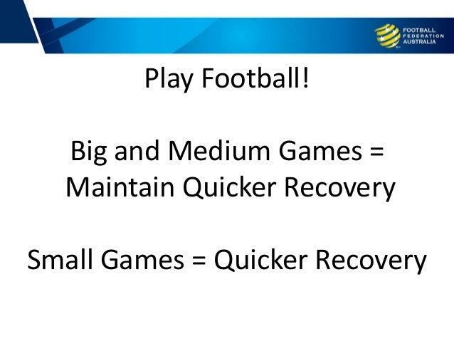 Play Football! Big and Medium Games = Maintain Quicker Recovery Small Games = Quicker Recovery