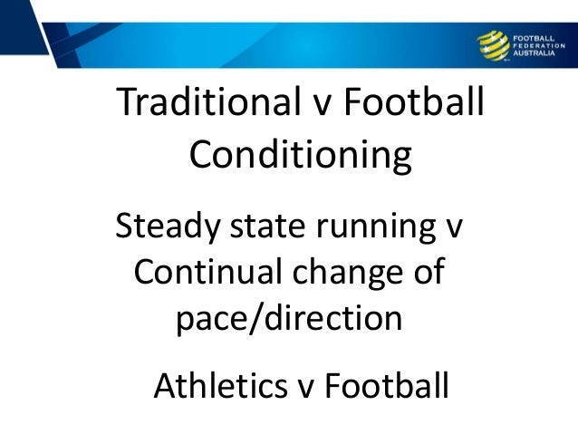 Steady state running v Continual change of pace/direction Traditional v Football Conditioning Athletics v Football