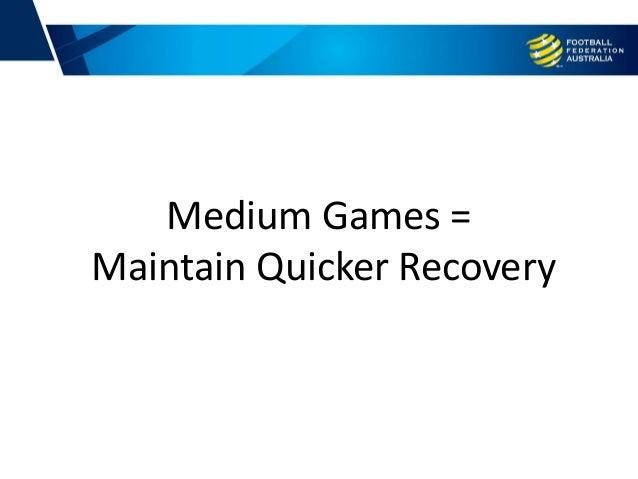 Medium Games = Maintain Quicker Recovery