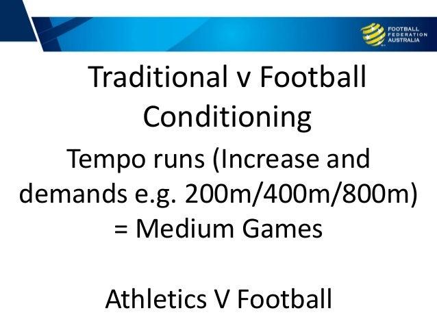 Tempo runs (Increase and demands e.g. 200m/400m/800m) = Medium Games Athletics V Football Traditional v Football Condition...
