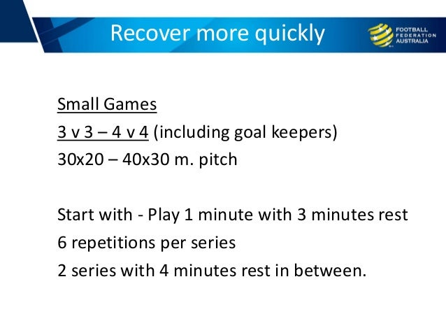Small Games 3 v 3 – 4 v 4 (including goal keepers) 30x20 – 40x30 m. pitch Start with - Play 1 minute with 3 minutes rest 6...