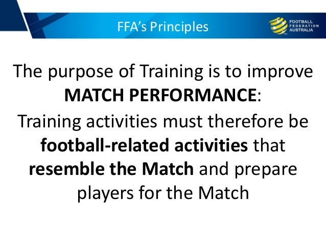 FFA's Principles Training activities must therefore be football-related activities that resemble the Match and prepare pla...
