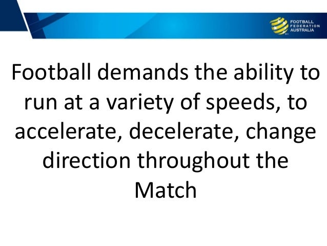 Football demands the ability to run at a variety of speeds, to accelerate, decelerate, change direction throughout the Mat...