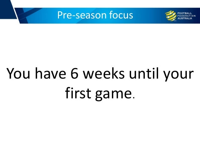Pre-season focus You have 6 weeks until your first game.