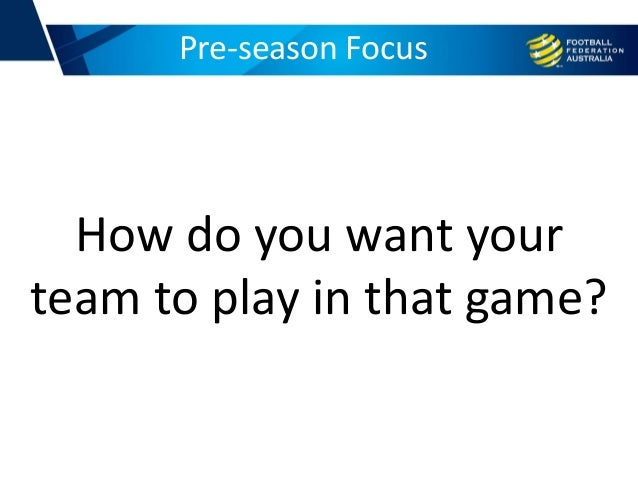 Pre-season Focus How do you want your team to play in that game?