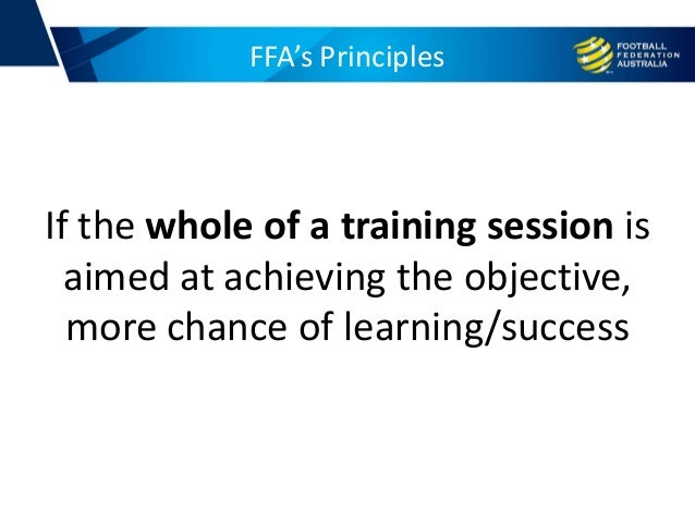 FFA's Principles If the whole of a training session is aimed at achieving the objective, more chance of learning/success