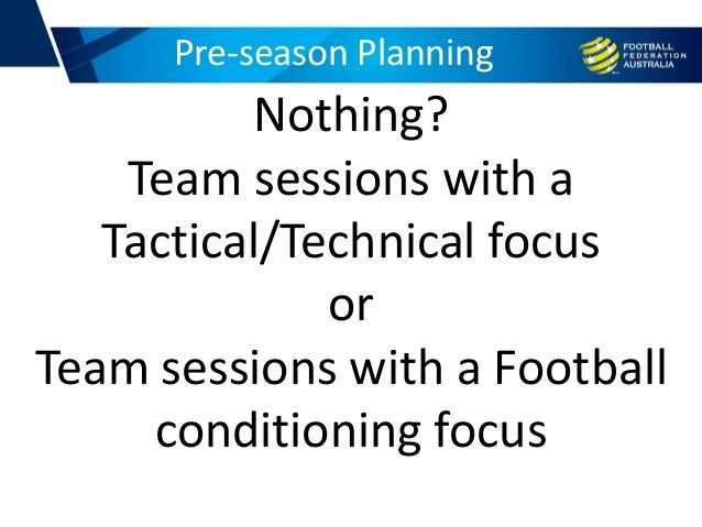 Pre-season Planning Nothing? Team sessions with a Tactical/Technical focus or Team sessions with a Football conditioning f...