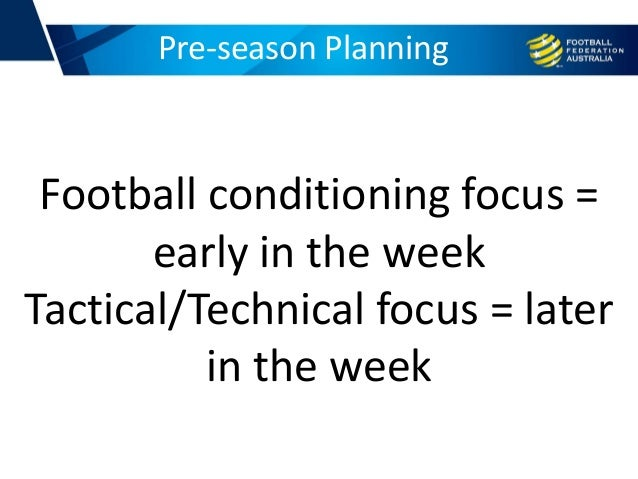 Pre-season Planning Football conditioning focus = early in the week Tactical/Technical focus = later in the week