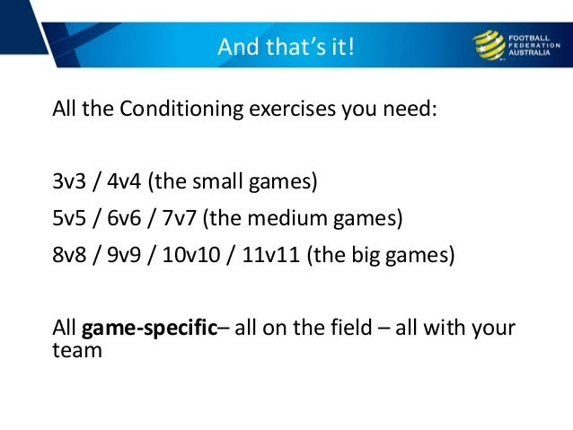 And that's it! All the Conditioning exercises you need: 3v3 / 4v4 (the small games) 5v5 / 6v6 / 7v7 (the medium games) 8v8...