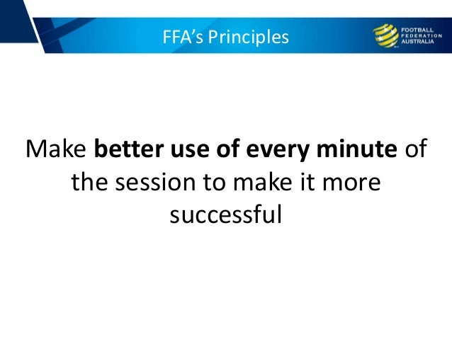 FFA's Principles Make better use of every minute of the session to make it more successful
