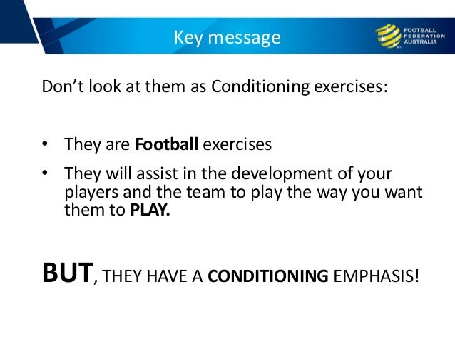 Key message Don't look at them as Conditioning exercises: • They are Football exercises • They will assist in the developm...