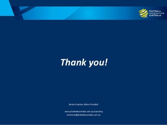 Thank you! Better Coaches, Better Football www.footballaustralia.com.au/coaching technical@footballaustralia.com.au